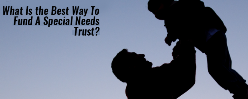 What Is the Best Way To Fund A Special Needs Trust?