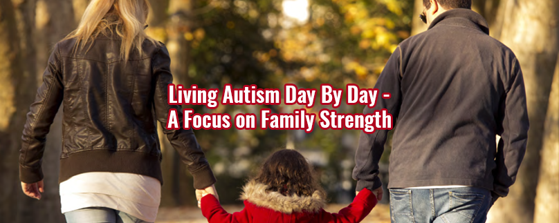 Living Autism Day By Day – A Focus on Family Strength