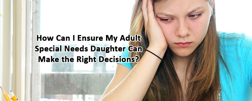 How Can I Ensure My Adult Special Needs Daughter Can Make the Right Decisions?