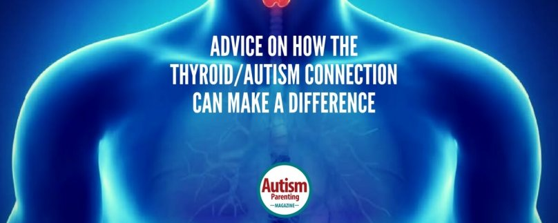 Advice on How the Thyroid/Autism Connection Can Make a Difference