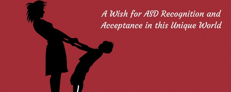 A Wish for ASD Recognition and Acceptance in this Unique World