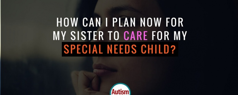 How Can I Plan Now for My Sister to Care for My Special Needs Child?