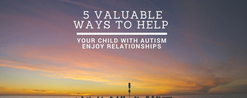 5 Valuable Ways to Help Your Child with Autism Enjoy Relationships
