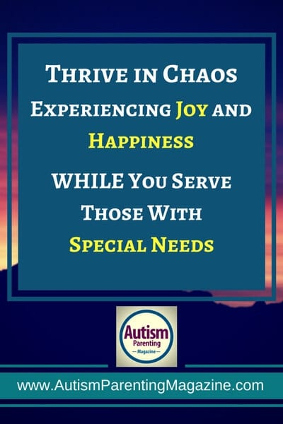 Thrive in Chaos Experiencing Joy and Happiness...WHILE You Serve Those With Special Needs http://www.autismparentingmagazine.com/experiencing-joy-and-happiness-while-serving-special-needs