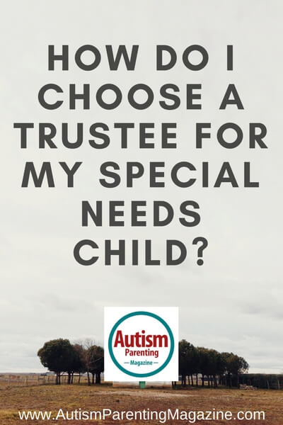How Do I Choose a Trustee for My Special Needs Child? https://www.autismparentingmagazine.com/choosing-trustee-for-special-needs-child