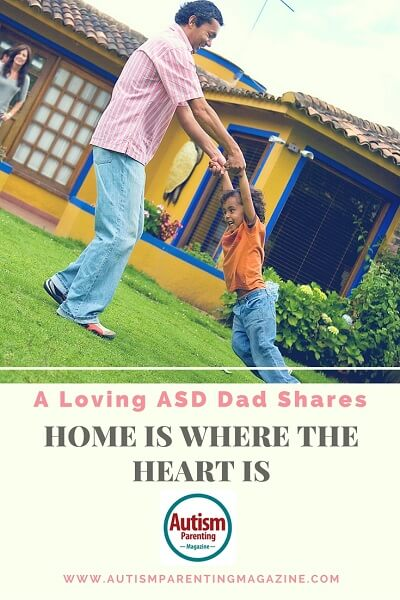 A Loving ASD Dad Shares: Home is Where the Heart Is http://www.autismparentingmagazine.com/a-loving-asd-dad-shares-home-is-where-the-heart-is