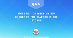 My child with Autism Outgrows the Diapers in the Store