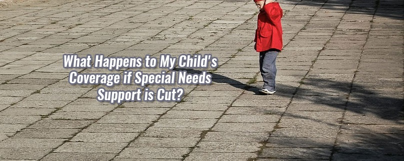 What Happens to My Child's Coverage if Special Needs Support is Cut?