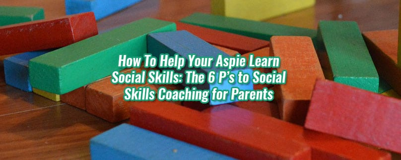 How To Help Your Aspie Learn Social Skills: The 6 P's To Social Skills Coaching For Parents
