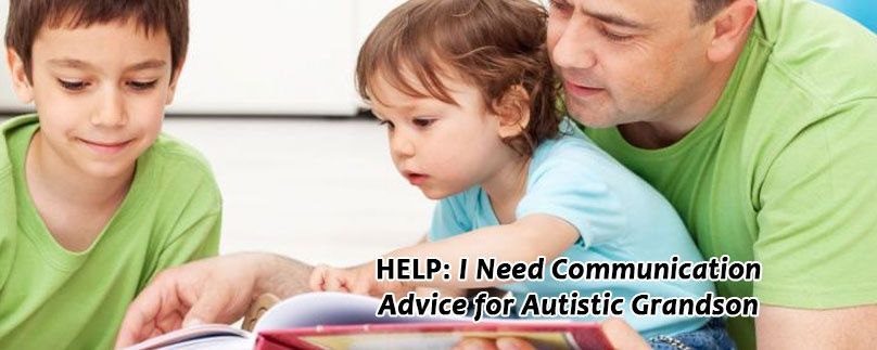HELP: I Need Communication Advice for Autistic Grandson