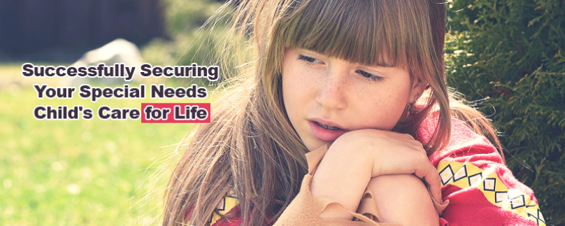 Successfully Securing Your Special Needs Child's Care for Life