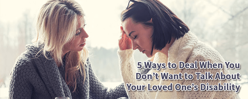 5 Ways to Deal When You Don't Want to Talk About Your Loved One's Disability