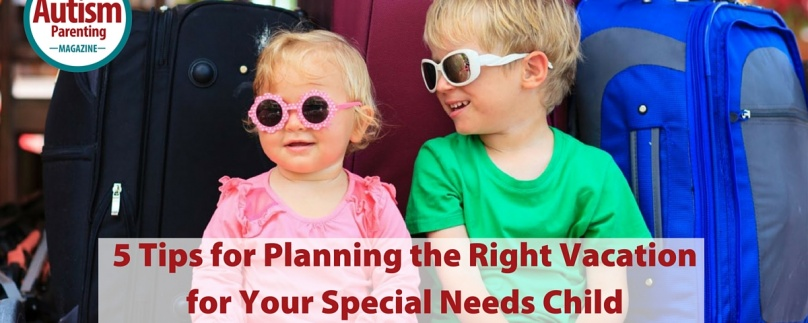 5 Tips for Planning the Right Vacation for Your Special Needs Child