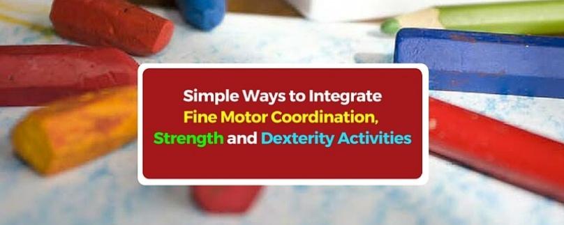 Simple Ways to Integrate Fine Motor Coordination, Strength and Dexterity Activities