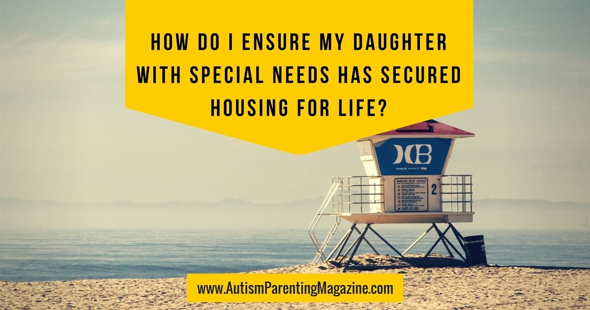 How Do I Ensure My Daughter with Special Needs Has Secured Housing For Life?
