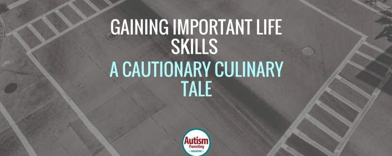 Gaining Important Life Skills  – A Cautionary Culinary Tale