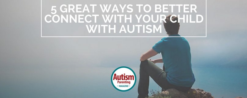 5 Great Ways to Better Connect with Your Child with Autism