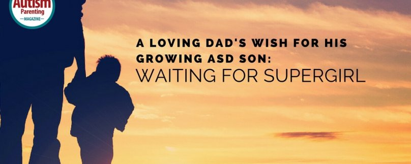 A Loving Dad's Wish for His Growing ASD Son: Waiting for Supergirl