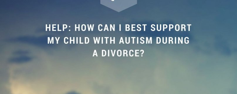 HELP: How Can I Best Support My Child with Autism During a Divorce?