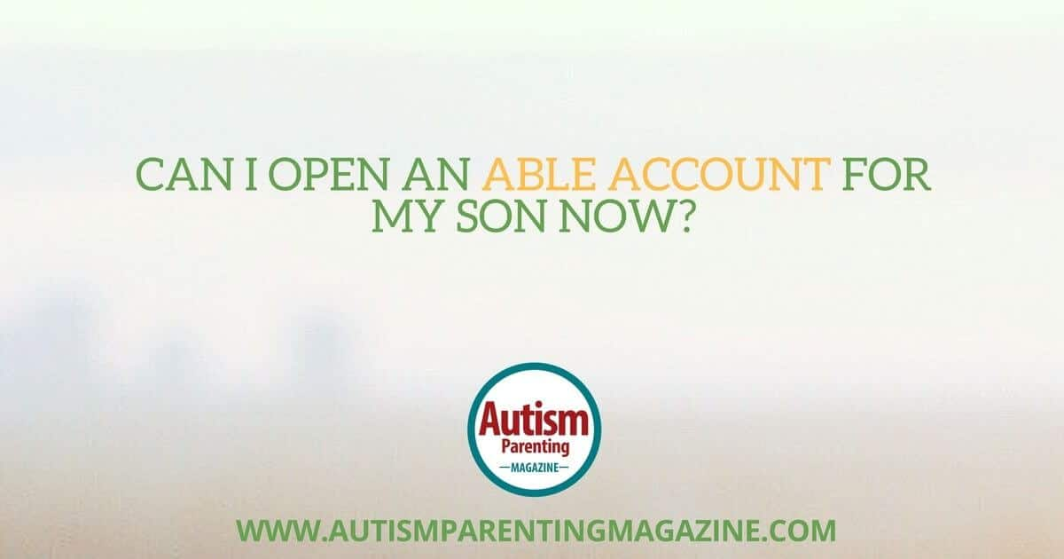 Can I Open an ABLE Account for My Son Now?