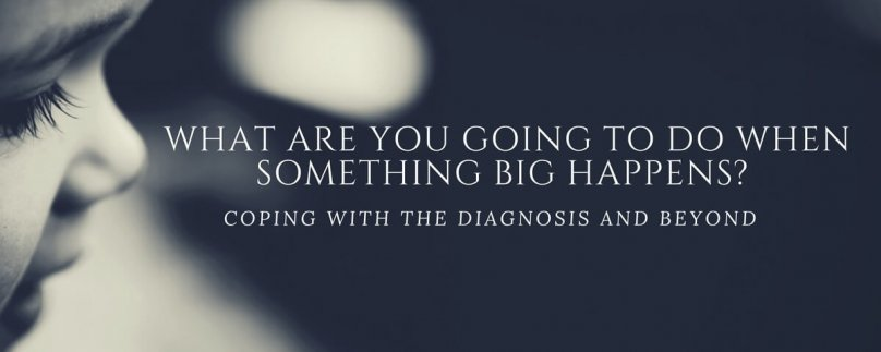 What Are You Going To Do When Something Big Happens? Coping with the Diagnosis and Beyond