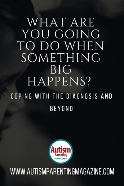 What Are You Going To Do When Something Big Happens? Coping with the Diagnosis and Beyond https://www.autismparentingmagazine.com/coping-with-the-diagnosis/
