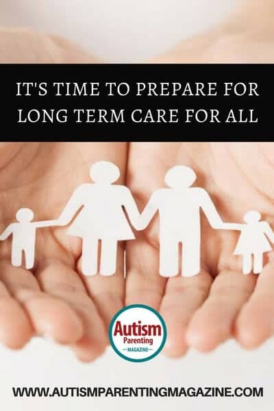 It's Time to Prepare for Long Term Care for All https://www.autismparentingmagazine.com/prepare-for-long-term-care/