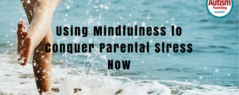 Using Mindfulness to Conquer Parental Stress Now