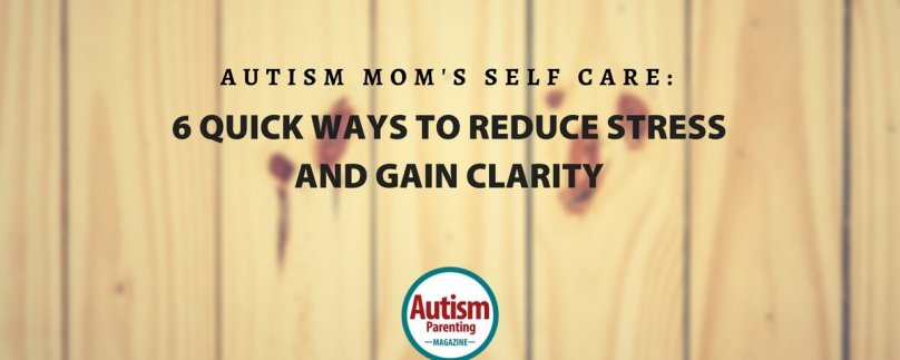 Autism Mom's Self Care: 6 Quick Ways To Reduce Stress and Gain Clarity