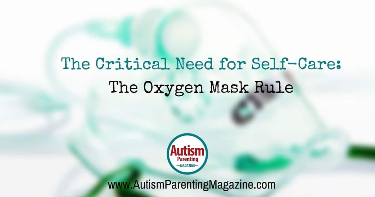 The Critical Need for Self-Care: The Oxygen Mask Rule https://www.autismparentingmagazine.com/self-care-oxygen-mask-rule/