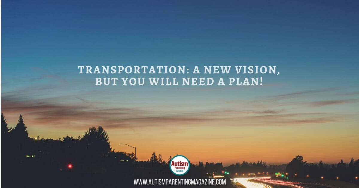 Transportation: A New Vision, But You Will Need a Plan! https://www.autismparentingmagazine.com/transportation-a-new-vision
