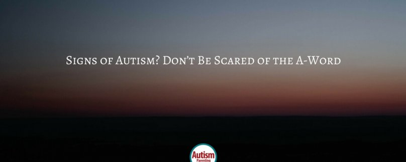 Signs of Autism? Don't Be Scared of the A-Word