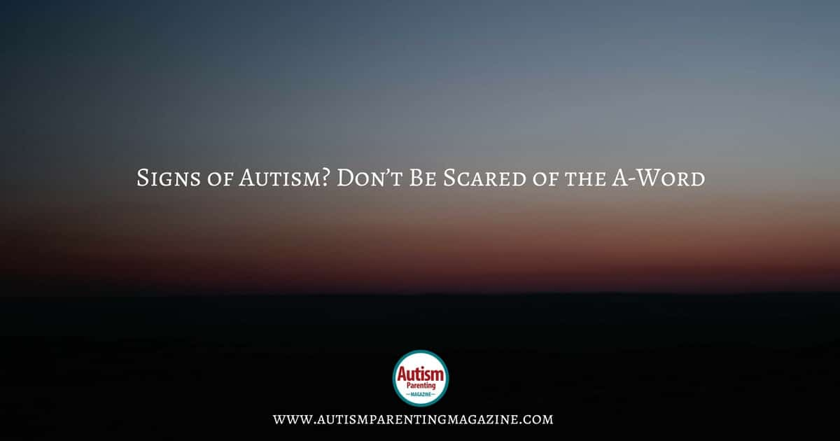 Signs of Autism? Don't Be Scared of the A-Word https://www.autismparentingmagazine.com/autism-signs-dont-be-scared