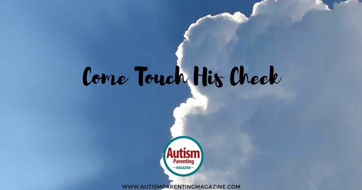 Come Touch His Cheek https://www.autismparentingmagazine.com/come-touch-his-cheeks