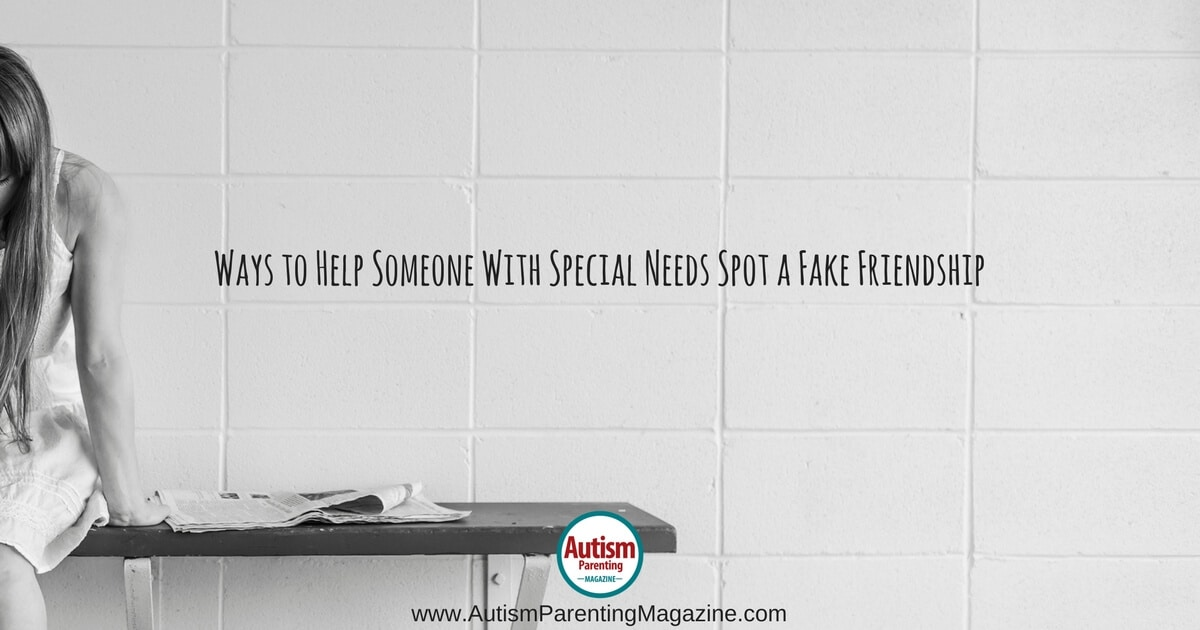 Ways to Help Someone With Special Needs Spot a Fake Friendship https://www.autismparentingmagazine.com/helping-spotting-fake-friendship
