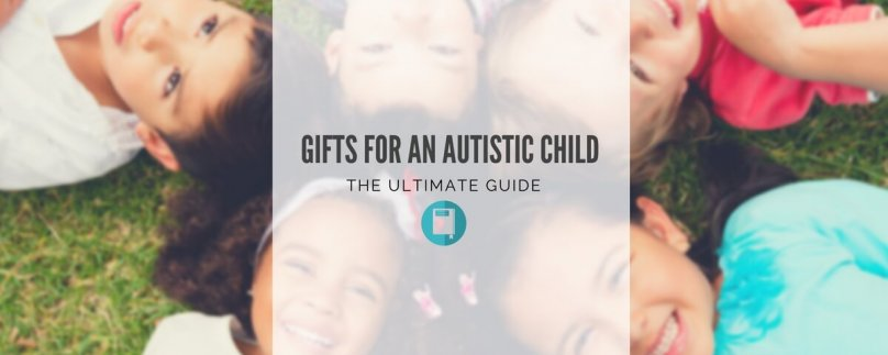 Gifts For An Autistic Child – The Ultimate Guide