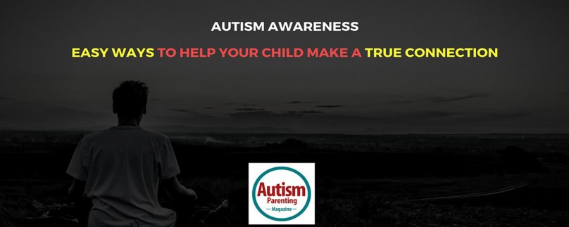Autism Awareness – Easy Ways to Help Your Child Make a True Connection