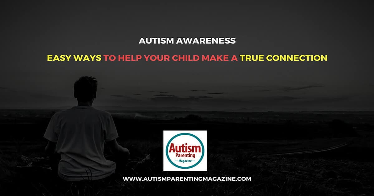 Autism Awareness - Easy Ways to Help Your Child Make a True Connection https://www.autismparentingmagazine.com/easy-ways-to-help-child-make-true-connection
