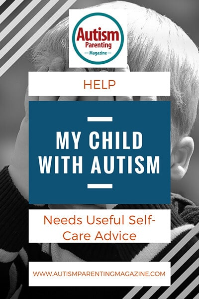 HELP: My Child With Autism Needs Useful Self-Care Advice http://www.autismparentingmagazine.com/my-child-needs-useful-self-care-advice