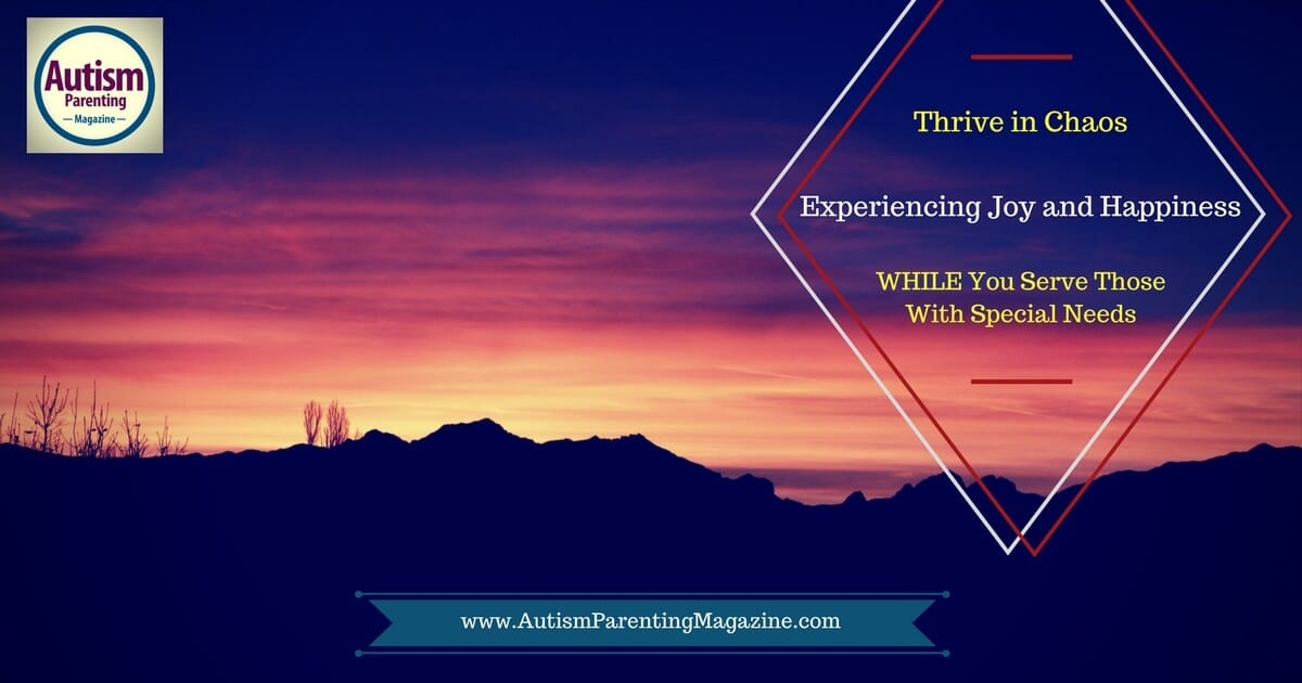 Thrive in Chaos Experiencing Joy and Happiness...WHILE You Serve Those With Special Needs https://www.autismparentingmagazine.com/experiencing-joy-and-happiness-while-serving-special-needs