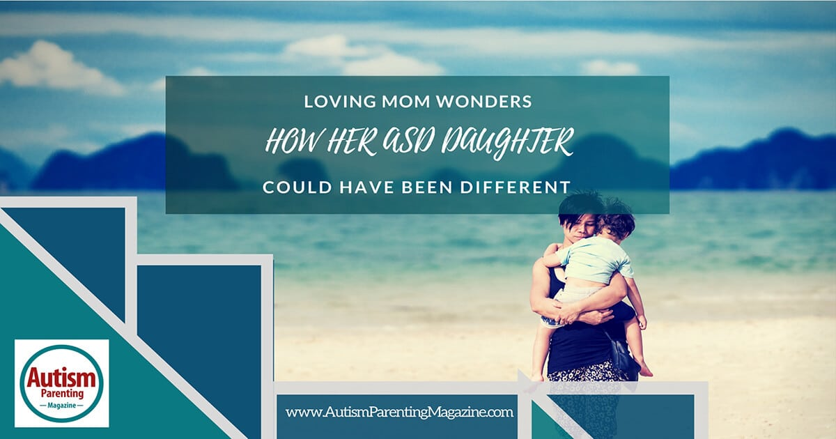 Loving Mom Wonders How Her ASD Daughter's Could Have Been Different https://www.autismparentingmagazine.com/loving-mom-wonders-how-her-asd-daughters-could-have-been-different