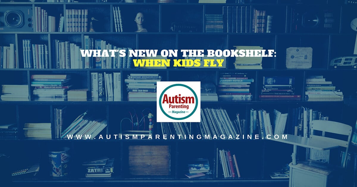 What's New on the Bookshelf: When Kids Fly https://www.autismparentingmagazine.com/whats-new-on-bookshelf-when-kids-fly