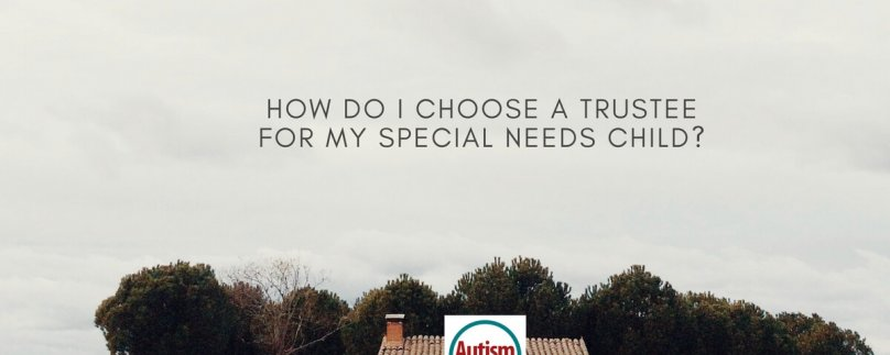 How Do I Choose a Trustee for My Special Needs Child?