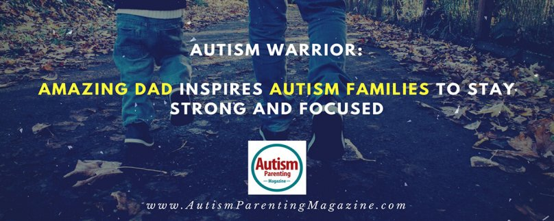 Amazing Dad Inspires Autism Families to Stay Strong and Focused