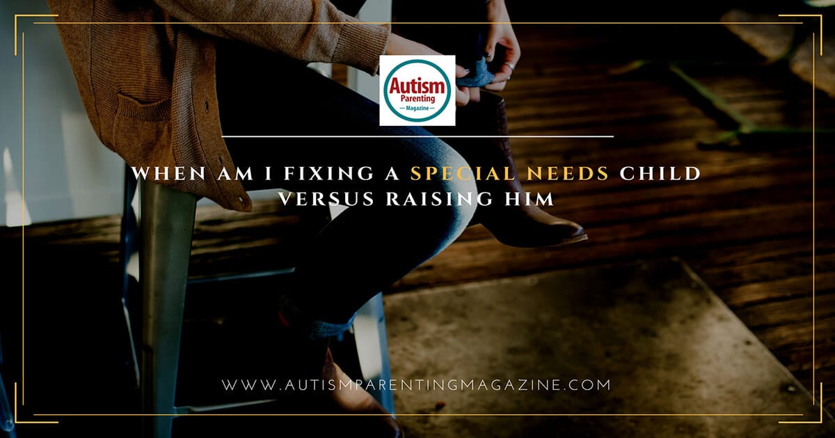 When Am I Fixing a Special Needs Child Versus Raising Him https://www.autismparentingmagazine.com/fixing-special-needs-child-versus-raising