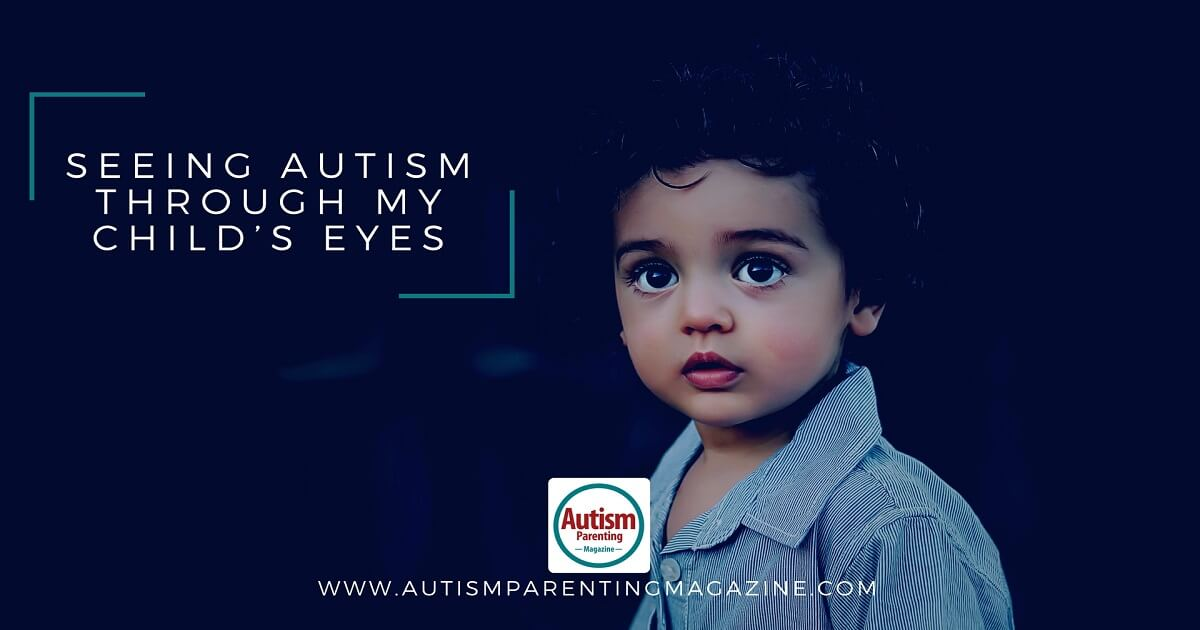 Seeing Autism Through My Child's Eyes https://www.autismparentingmagazine.com/seeing-autism-through-eyes