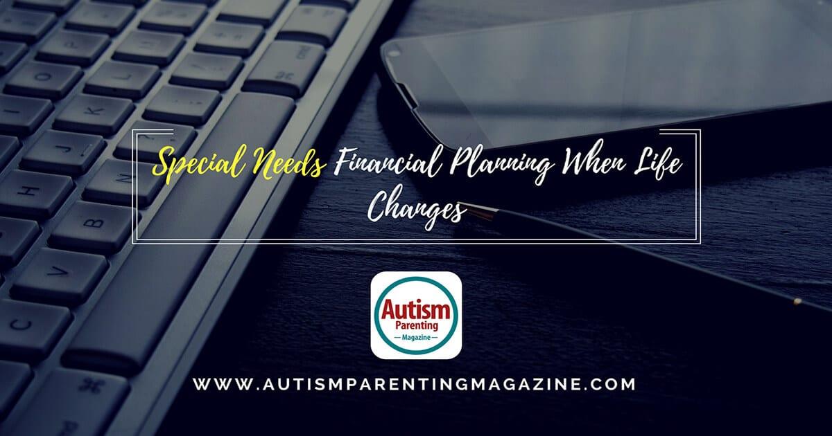 Special Needs Financial Planning When Life Changes https://www.autismparentingmagazine.com/special-needs-financial-planning