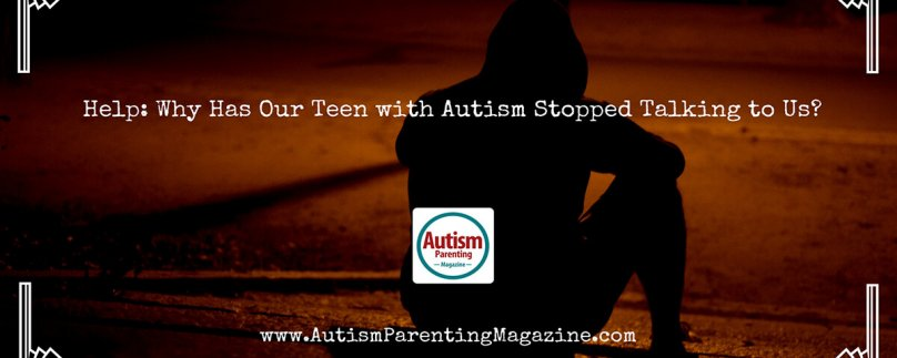 Help: Why Has Our Teen with Autism Stopped Talking to Us?