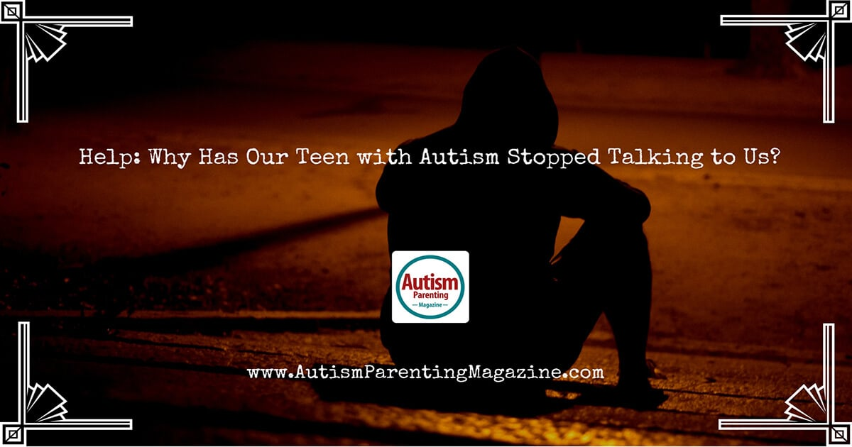 Help: Why Has Our Teen with Autism Stopped Talking to Us? https://www.autismparentingmagazine.com/autism-teen-stopped-talking