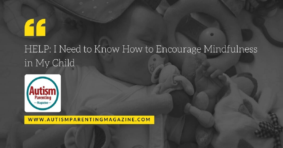 HELP: I Need to Know How to Encourage Mindfulness in My Child https://www.autismparentingmagazine.com/i-need-to-know-how-to-encourage-mindfulness-in-my-child